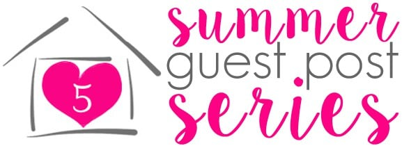 Summer Guest Post Series at FiveHeartHome.com